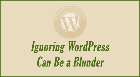 Warning: Ignoring WordPress Can Be a Blunder